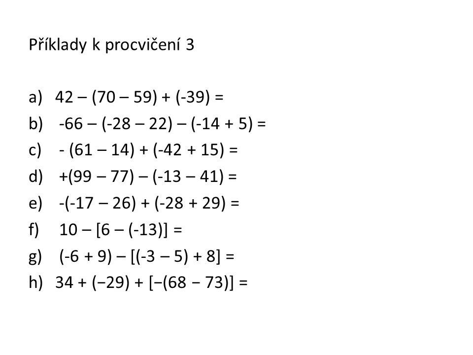 Příklady k procvičení 3 a)42 – (70 – 59) + (-39) = b) -66 – (-28 – 22) – (-14 + 5) = c) - (61 – 14) + (-42 + 15) = d) +(99 – 77) – (-13 – 41) = e) -(-