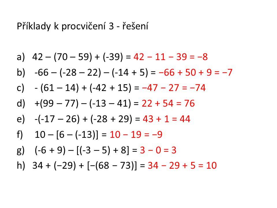 Příklady k procvičení 3 - řešení a)42 – (70 – 59) + (-39) = 42 − 11 − 39 = −8 b) -66 – (-28 – 22) – (-14 + 5) = −66 + 50 + 9 = −7 c) - (61 – 14) + (-4