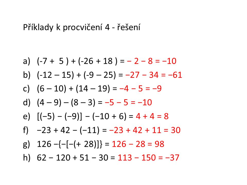 Příklady k procvičení 4 - řešení a)(-7 + 5 ) + (-26 + 18 ) = − 2 − 8 = −10 b)(-12 – 15) + (-9 – 25) = −27 − 34 = −61 c)(6 – 10) + (14 – 19) = −4 − 5 =
