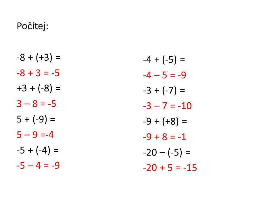 Počítej: -8 + (+3) = -8 + 3 = -5 +3 + (-8) = 3 – 8 = -5 5 + (-9) = 5 – 9 =-4 -5 + (-4) = -5 – 4 = -9 -4 + (-5) = -4 – 5 = -9 -3 + (-7) = -3 – 7 = -10