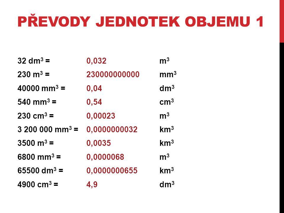 PŘEVODY JEDNOTEK OBJEMU 1 32 dm 3 = m 3 230 m 3 =mm 3 40000 mm 3 =dm 3 540 mm 3 =cm 3 230 cm 3 = m 3 3 200 000 mm 3 = km 3 3500 m 3 = km 3 6800 mm 3 =