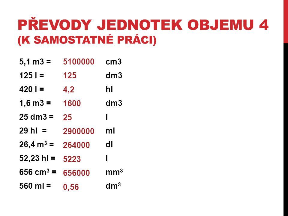 PŘEVODY JEDNOTEK OBJEMU 4 (K SAMOSTATNÉ PRÁCI) 5,1 m3 = cm3 125 l = dm3 420 l = hl 1,6 m3 = dm3 25 dm3 = l 29 hl =ml 26,4 m 3 = dl 52,23 hl = l 656 cm
