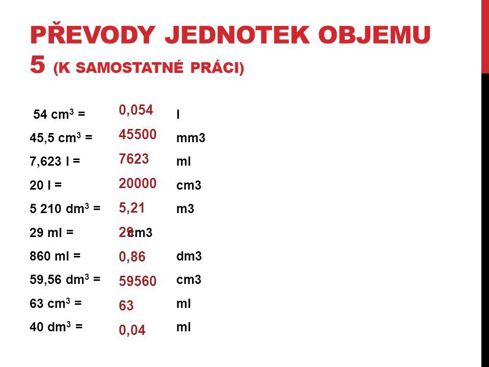 PŘEVODY JEDNOTEK OBJEMU 5 (K SAMOSTATNÉ PRÁCI) 54 cm 3 = l 45,5 cm 3 = mm3 7,623 l = ml 20 l = cm3 5 210 dm 3 = m3 29 ml = cm3 860 ml = dm3 59,56 dm 3