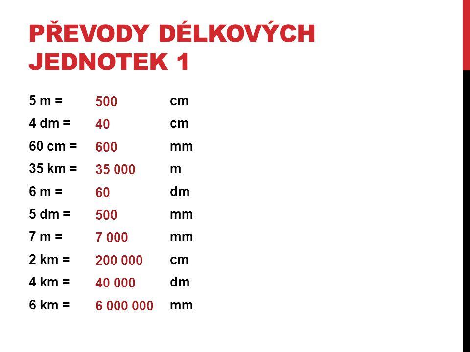 PŘEVODY DÉLKOVÝCH JEDNOTEK 1 5 m = cm 4 dm = cm 60 cm = mm 35 km = m 6 m = dm 5 dm = mm 7 m = mm 2 km = cm 4 km = dm 6 km = mm 500 40 600 35 000 60 50