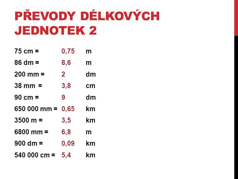 75 cm = m 86 dm =m 200 mm =dm 38 mm=cm 90 cm = dm 650 000 mm = km 3500 m = km 6800 mm = m 900 dm = km 540 000 cm =km PŘEVODY DÉLKOVÝCH JEDNOTEK 2 0,75