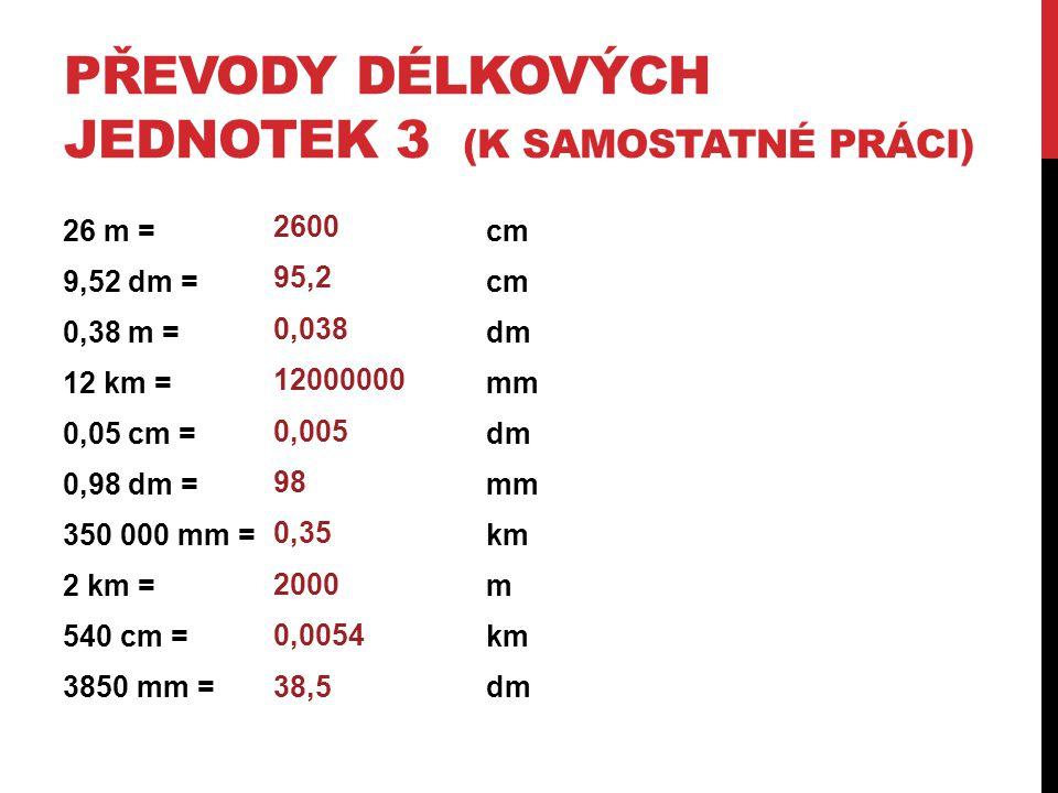 PŘEVODY DÉLKOVÝCH JEDNOTEK 3 (K SAMOSTATNÉ PRÁCI) 26 m = cm 9,52 dm =cm 0,38 m =dm 12 km =mm 0,05 cm =dm 0,98 dm =mm 350 000 mm = km 2 km =m 540 cm =k