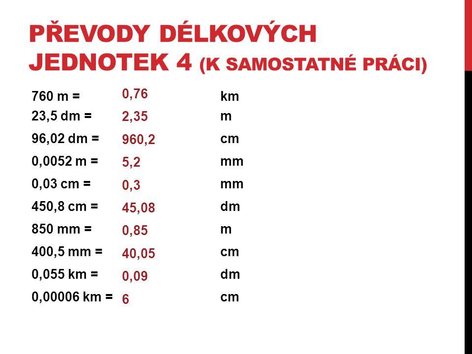 PŘEVODY DÉLKOVÝCH JEDNOTEK 4 (K SAMOSTATNÉ PRÁCI) 760 m = km 23,5 dm = m 96,02 dm = cm 0,0052 m = mm 0,03 cm = mm 450,8 cm = dm 850 mm = m 400,5 mm =