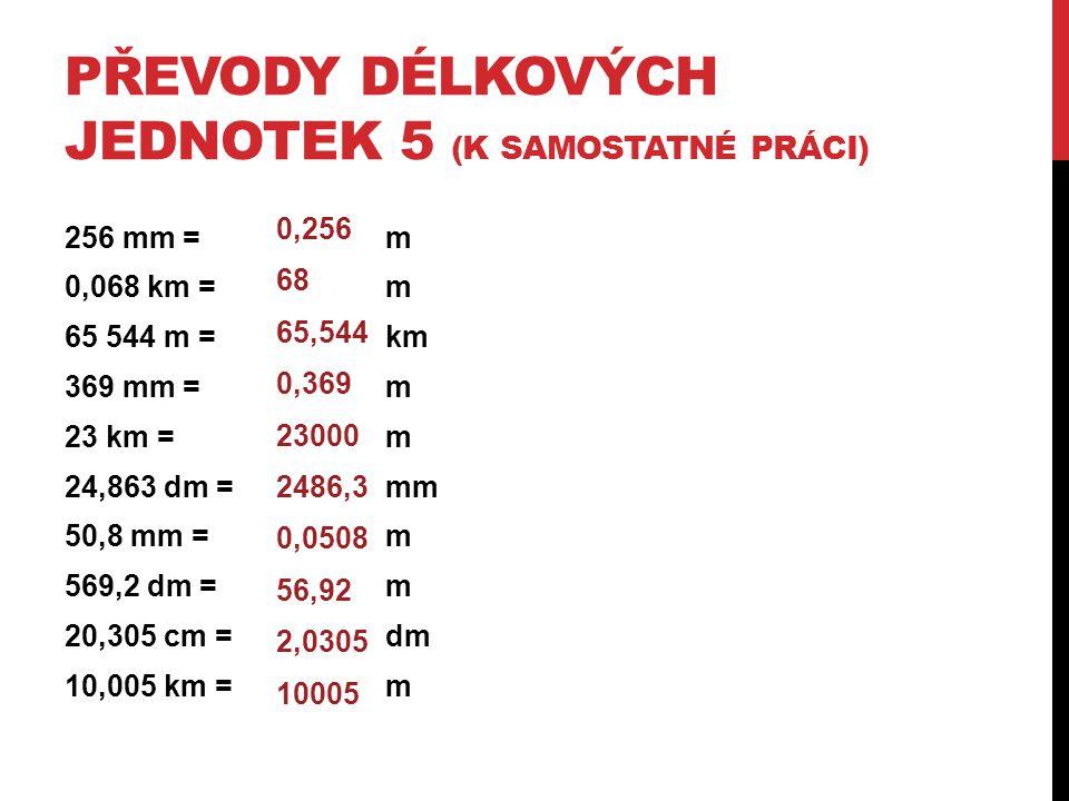 PŘEVODY DÉLKOVÝCH JEDNOTEK 5 (K SAMOSTATNÉ PRÁCI) 256 mm =m 0,068 km =m 65 544 m =km 369 mm =m 23 km =m 24,863 dm =mm 50,8 mm =m 569,2 dm =m 20,305 cm