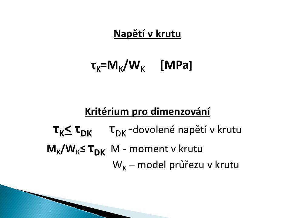 Napětí v krutu τ K =M K /W K [MPa ] Kritérium pro dimenzování τ K < τ DK τ DK - dovolené napětí v krutu M K /W K ≤ τ DK M - moment v krutu W K – model průřezu v krutu