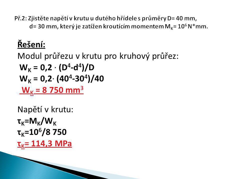 Řešení: Modul průřezu v krutu pro kruhový průřez: W K = 0,2 ∙ (D 4 -d 4 )/D W K = 0,2∙ (40 4 -30 4 )/40 W K = 8 750 mm 3 Napětí v krutu: τ K =M K /W K τ K =10 6 /8 750 τ K = 114,3 MPa