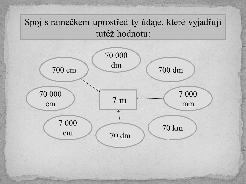 Spoj s rámečkem uprostřed ty údaje, které vyjadřují tutéž hodnotu: 7 m 7 000 mm 70 km 700 dm 70 000 dm 700 cm 70 dm 7 000 cm 70 000 cm