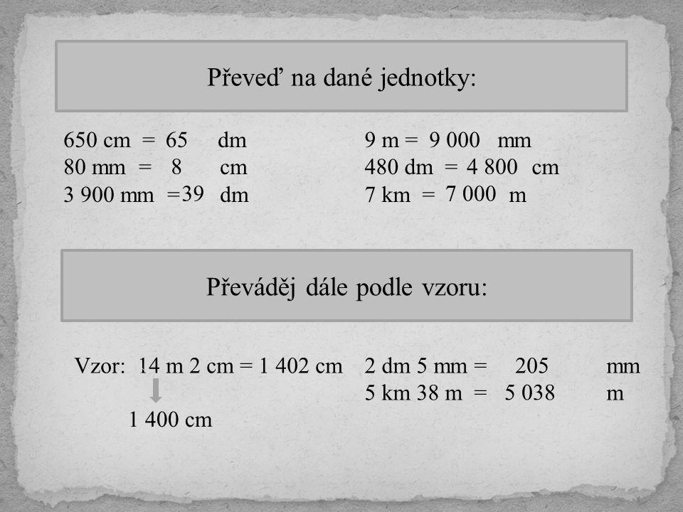 Převeď na dané jednotky: 650 cm = dm 80 mm = cm 3 900 mm = dm 65 8 39 9 m = mm 480 dm = cm 7 km = m 9 000 4 800 7 000 Převáděj dále podle vzoru: Vzor: