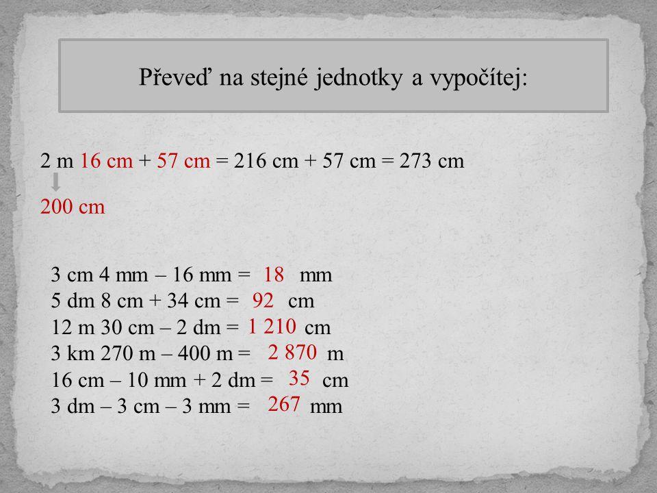 Převeď na stejné jednotky a vypočítej: 2 m 16 cm + 57 cm = 216 cm + 57 cm = 273 cm 200 cm 3 cm 4 mm – 16 mm = mm 5 dm 8 cm + 34 cm = cm 12 m 30 cm – 2