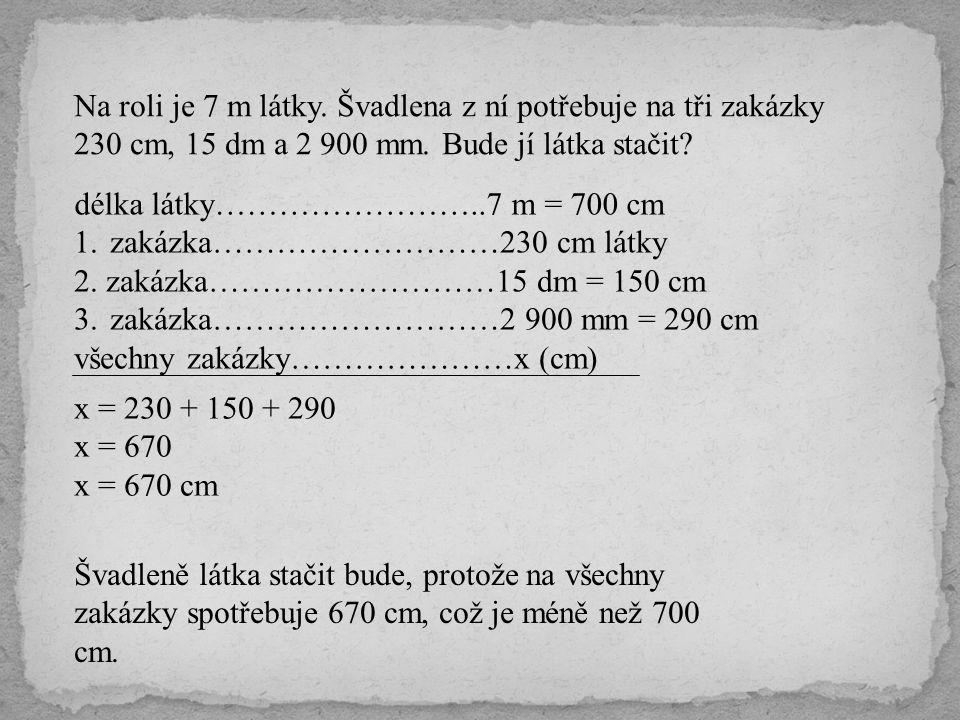 Na roli je 7 m látky. Švadlena z ní potřebuje na tři zakázky 230 cm, 15 dm a 2 900 mm. Bude jí látka stačit? 1.zakázka………………………230 cm látky 2. zakázka