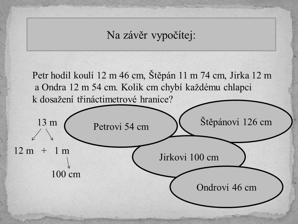 Na závěr vypočítej: Petr hodil koulí 12 m 46 cm, Štěpán 11 m 74 cm, Jirka 12 m a Ondra 12 m 54 cm. Kolik cm chybí každému chlapci k dosažení třináctim