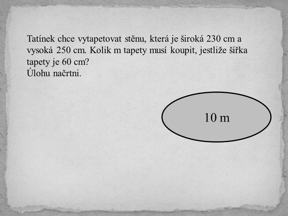 Tatínek chce vytapetovat stěnu, která je široká 230 cm a vysoká 250 cm. Kolik m tapety musí koupit, jestliže šířka tapety je 60 cm? Úlohu načrtni. 10