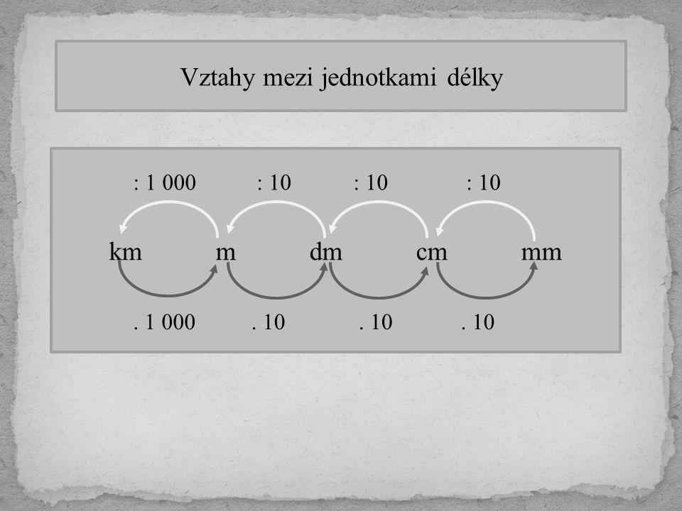 Vztahy mezi jednotkami délky km m dm cm mm. 10. 1 000 : 10 : 1 000