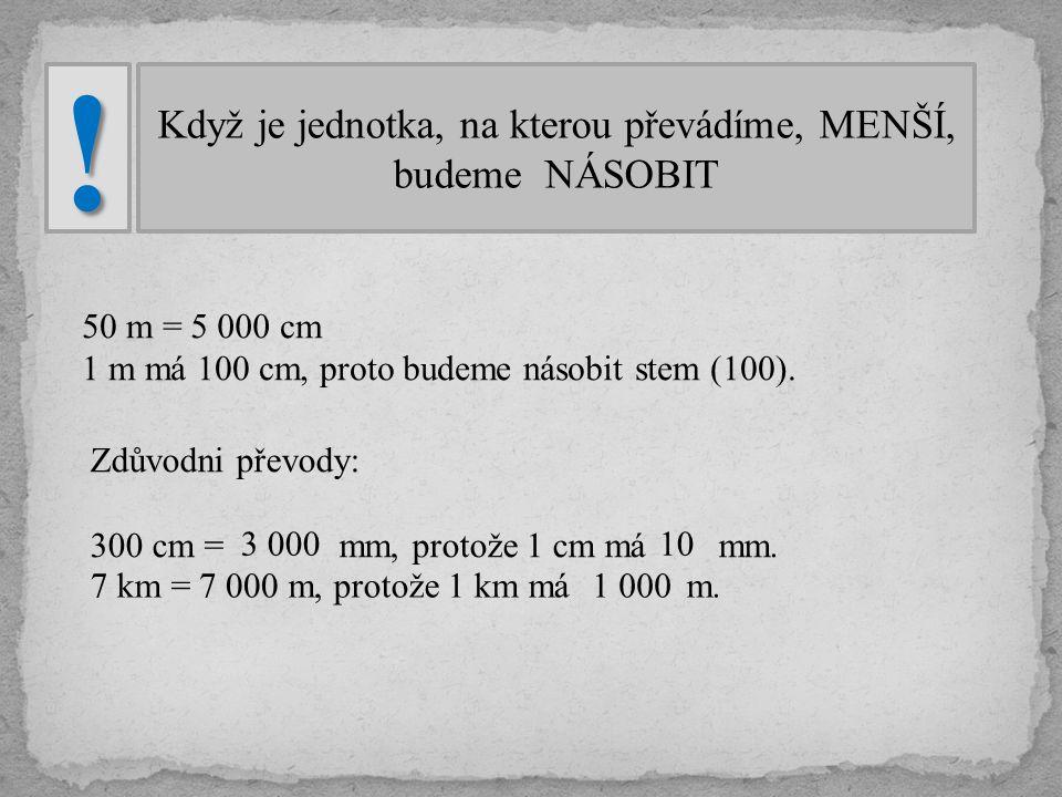 Když je jednotka, na kterou převádíme, MENŠÍ, budeme NÁSOBIT! 50 m = cm 1 m má 100 cm, proto budeme násobit stem (100). 5 000 Zdůvodni převody: 300 cm