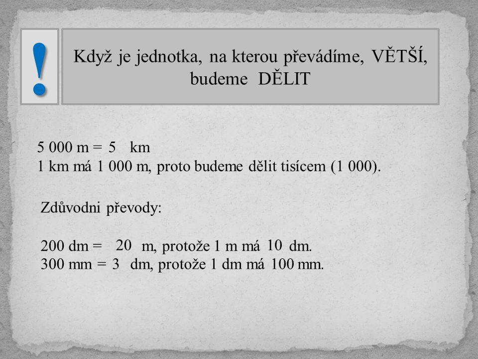 Když je jednotka, na kterou převádíme, VĚTŠÍ, budeme DĚLIT! 5 000 m = km 1 km má 1 000 m, proto budeme dělit tisícem (1 000). 5 Zdůvodni převody: 200