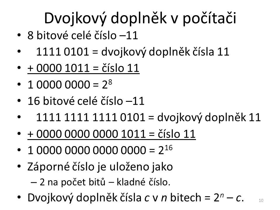 Dvojkový doplněk v počítači 8 bitové celé číslo –11 1111 0101 = dvojkový doplněk čísla 11 + 0000 1011 = číslo 11 1 0000 0000 = 2 8 16 bitové celé čísl