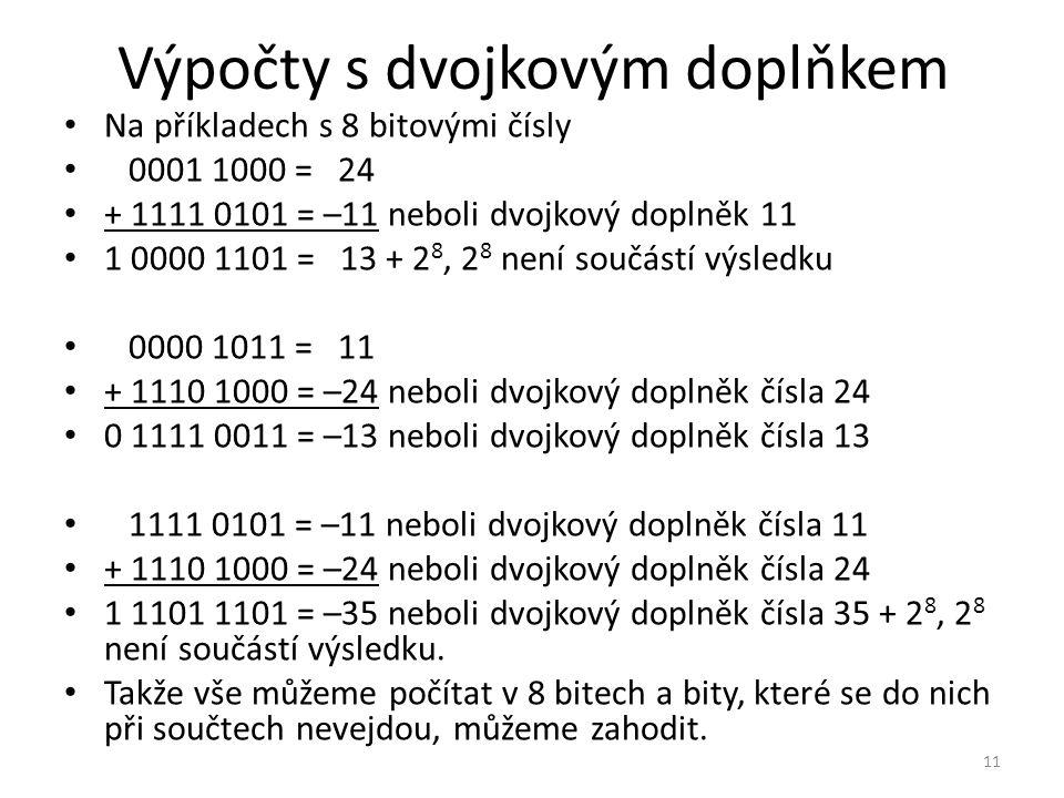 Výpočty s dvojkovým doplňkem Na příkladech s 8 bitovými čísly 0001 1000 = 24 + 1111 0101 = –11 neboli dvojkový doplněk 11 1 0000 1101 = 13 + 2 8, 2 8