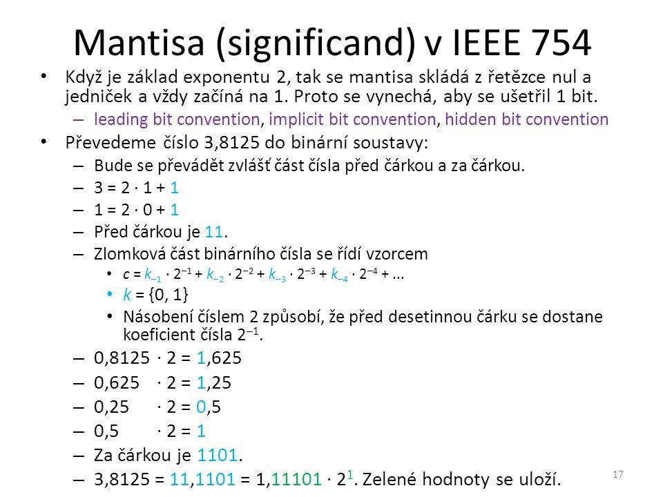 Mantisa (significand) v IEEE 754 Když je základ exponentu 2, tak se mantisa skládá z řetězce nul a jedniček a vždy začíná na 1. Proto se vynechá, aby