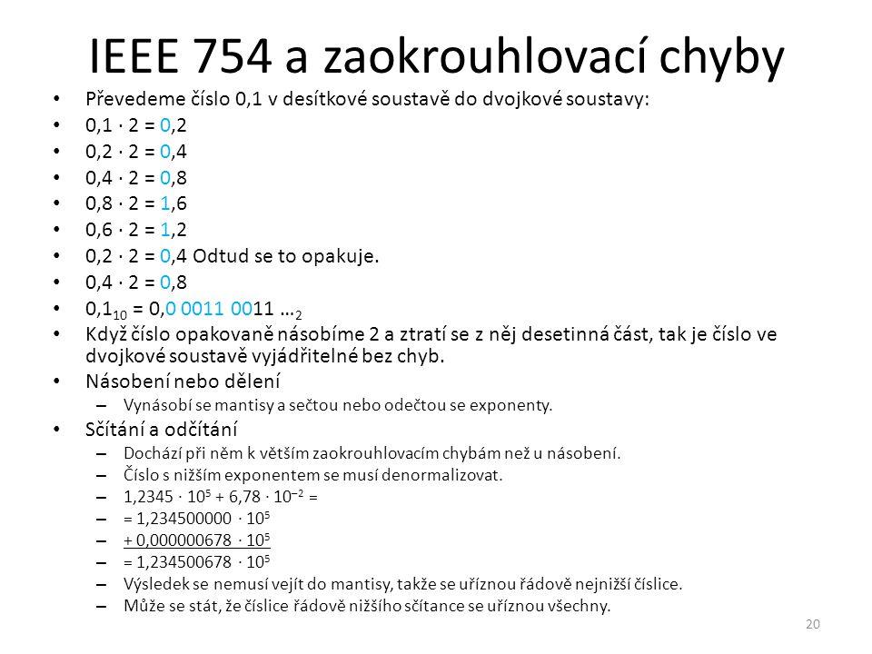 IEEE 754 a zaokrouhlovací chyby Převedeme číslo 0,1 v desítkové soustavě do dvojkové soustavy: 0,1 ∙ 2 = 0,2 0,2 ∙ 2 = 0,4 0,4 ∙ 2 = 0,8 0,8 ∙ 2 = 1,6