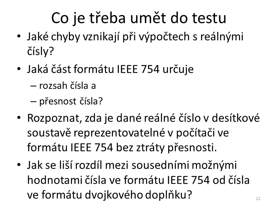 Co je třeba umět do testu Jaké chyby vznikají při výpočtech s reálnými čísly? Jaká část formátu IEEE 754 určuje – rozsah čísla a – přesnost čísla? Roz