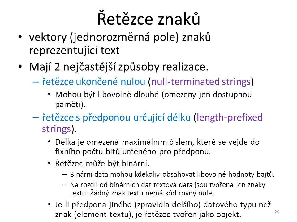Řetězce znaků vektory (jednorozměrná pole) znaků reprezentující text Mají 2 nejčastější způsoby realizace. – řetězce ukončené nulou (null-terminated s