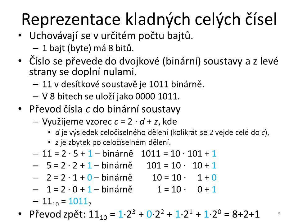 Reprezentace kladných celých čísel Uchovávají se v určitém počtu bajtů. – 1 bajt (byte) má 8 bitů. Číslo se převede do dvojkové (binární) soustavy a z