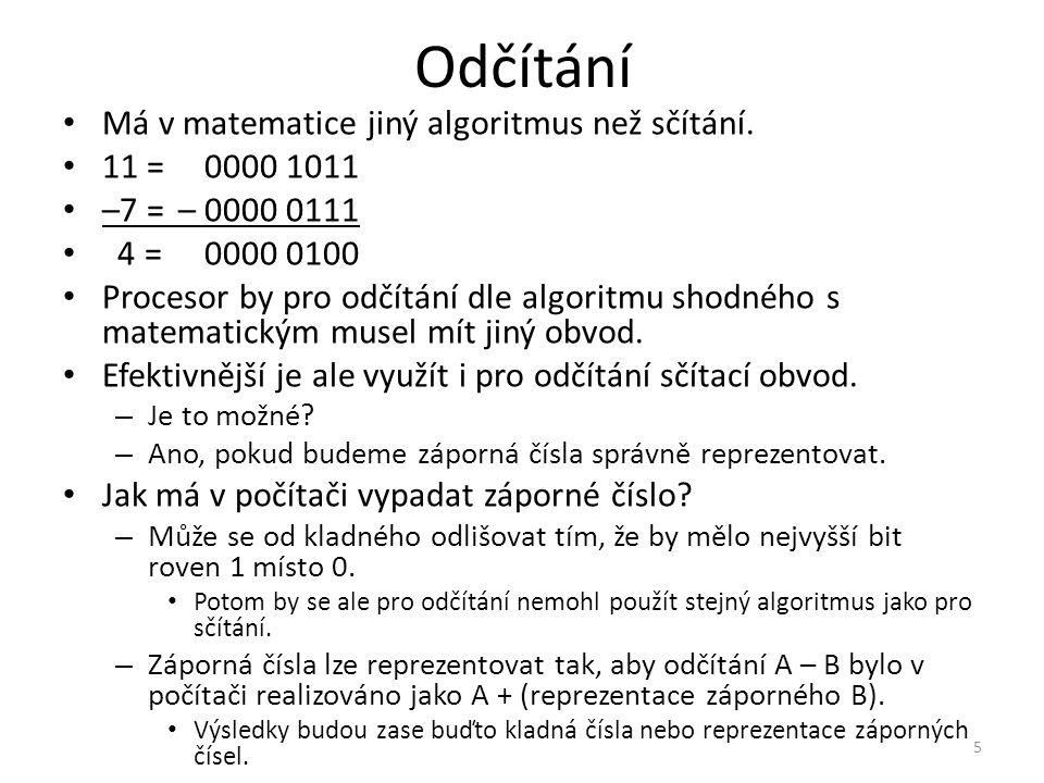 Odčítání Má v matematice jiný algoritmus než sčítání. 11 =0000 1011 –7 =– 0000 0111 4 =0000 0100 Procesor by pro odčítání dle algoritmu shodného s mat