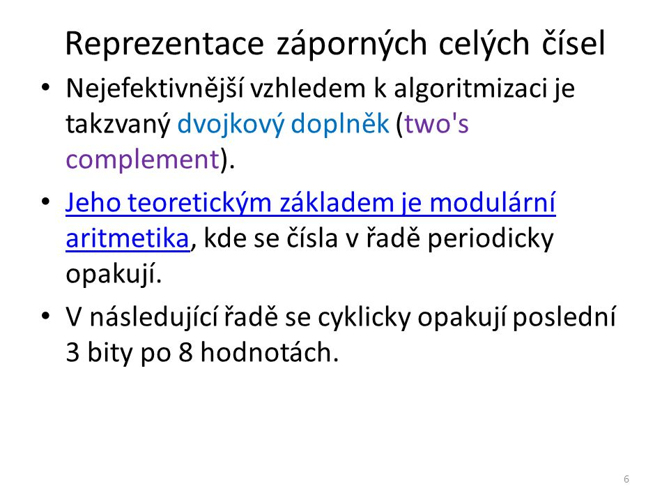 Reprezentace záporných celých čísel Nejefektivnější vzhledem k algoritmizaci je takzvaný dvojkový doplněk (two's complement). Jeho teoretickým základe
