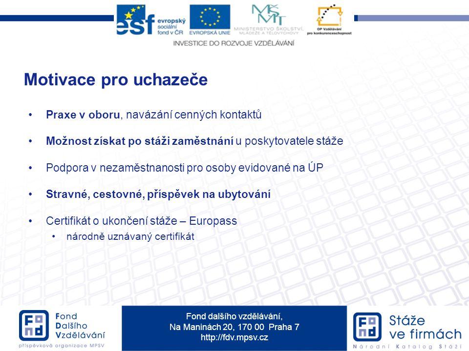 Fond dalšího vzdělávání, Na Maninách 20, 170 00 Praha 7 http://fdv.mpsv.cz Praxe v oboru, navázání cenných kontaktů Možnost získat po stáži zaměstnání u poskytovatele stáže Podpora v nezaměstnanosti pro osoby evidované na ÚP Stravné, cestovné, příspěvek na ubytování Certifikát o ukončení stáže – Europass národně uznávaný certifikát Motivace pro uchazeče