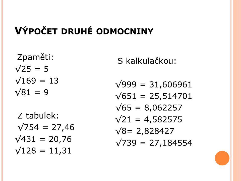 V ÝPOČET DRUHÉ ODMOCNINY Zpaměti: √25 = 5 √169 = 13 √81 = 9 Z tabulek: √754 = 27,46 √431 = 20,76 √128 = 11,31 S kalkulačkou: √999 = 31,606961 √651 = 2