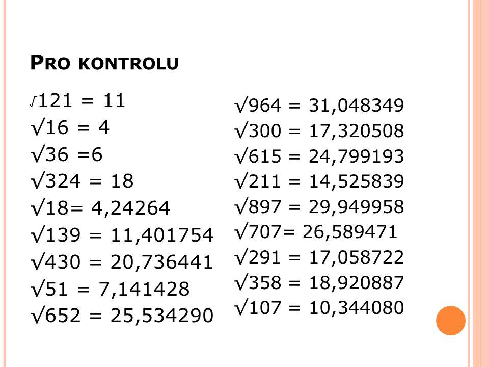 P RO KONTROLU √ 121 = 11 √16 = 4 √36 =6 √324 = 18 √18= 4,24264 √139 = 11,401754 √430 = 20,736441 √51 = 7,141428 √652 = 25,534290 √964 = 31,048349 √300