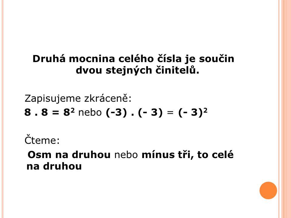 Druhá mocnina celého čísla je součin dvou stejných činitelů. Zapisujeme zkráceně: 8. 8 = 8 2 nebo (-3). (- 3) = (- 3) 2 Čteme: Osm na druhou nebo mínu
