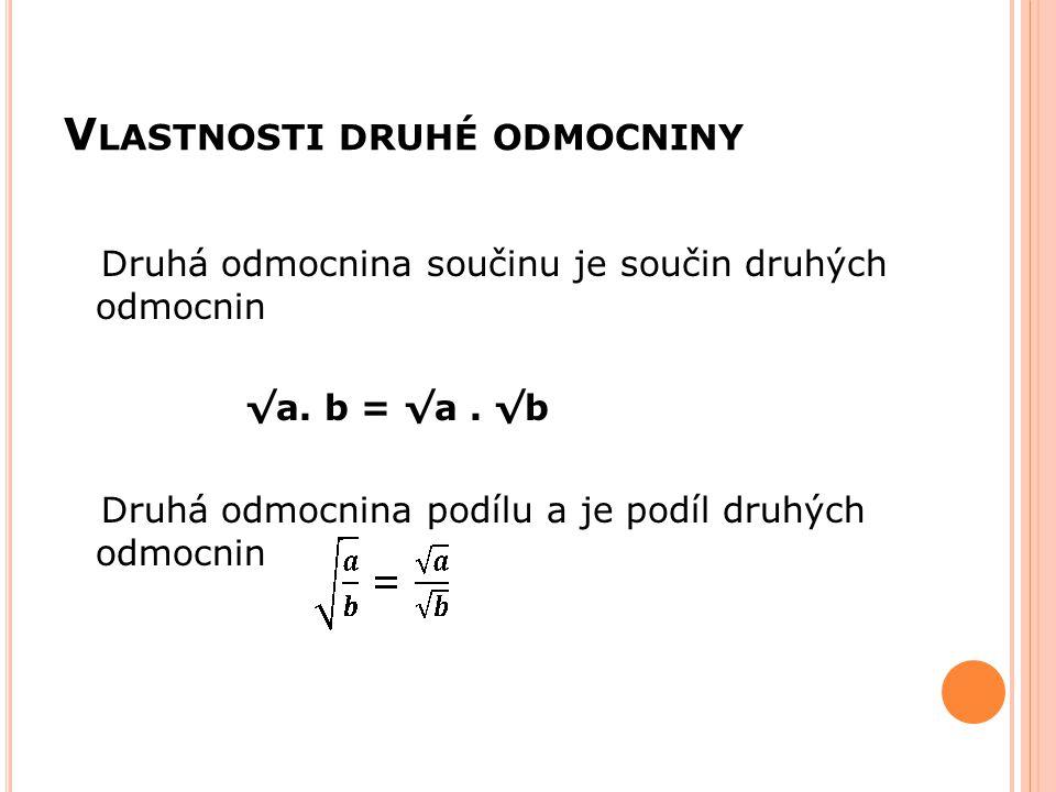 V LASTNOSTI DRUHÉ ODMOCNINY Druhá odmocnina součinu je součin druhých odmocnin √a. b = √a. √b Druhá odmocnina podílu a je podíl druhých odmocnin