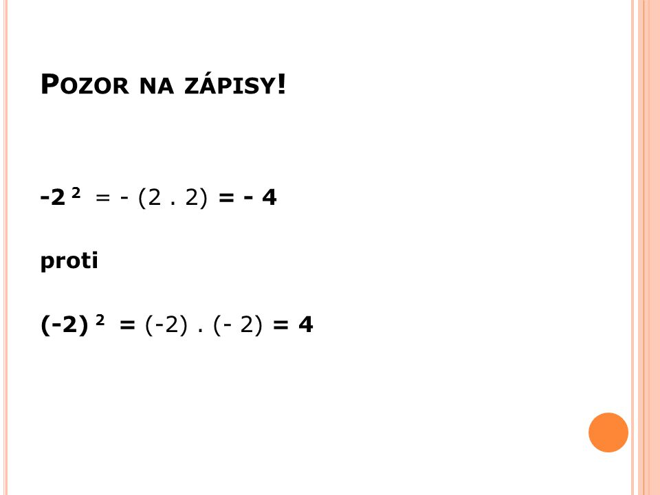 P OZOR NA ZÁPISY ! -2 2 = - (2. 2) = - 4 proti (-2) 2 = (-2). (- 2) = 4