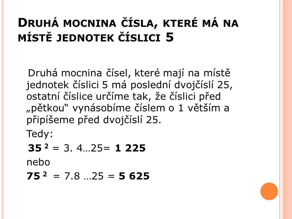 D RUHÁ MOCNINA ČÍSLA, KTERÉ MÁ NA MÍSTĚ JEDNOTEK ČÍSLICI 5 Druhá mocnina čísel, které mají na místě jednotek číslici 5 má poslední dvojčíslí 25, ostat