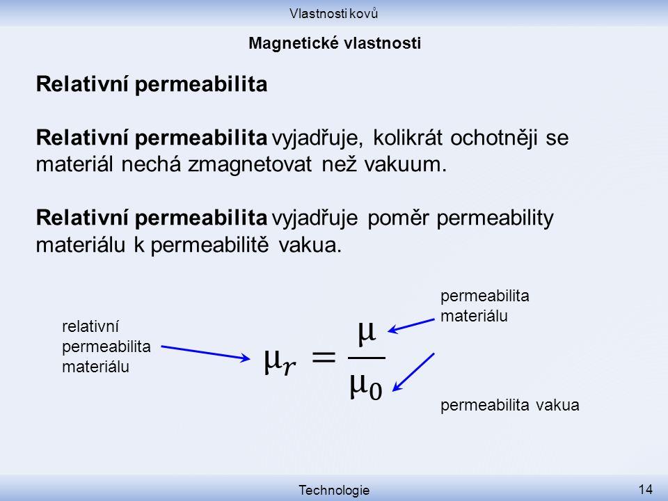 Vlastnosti kovů Technologie 14 Relativní permeabilita Relativní permeabilita vyjadřuje, kolikrát ochotněji se materiál nechá zmagnetovat než vakuum. R