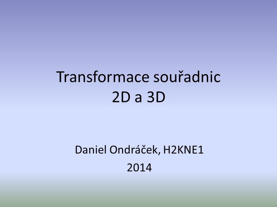 Transformace souřadnic 2D a 3D Daniel Ondráček, H2KNE1 2014