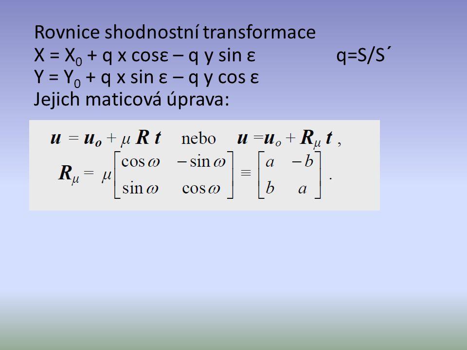 Rovnice shodnostní transformace X = X 0 + q x cosε – q y sin ε q=S/S´ Y = Y 0 + q x sin ε – q y cos ε Jejich maticová úprava: