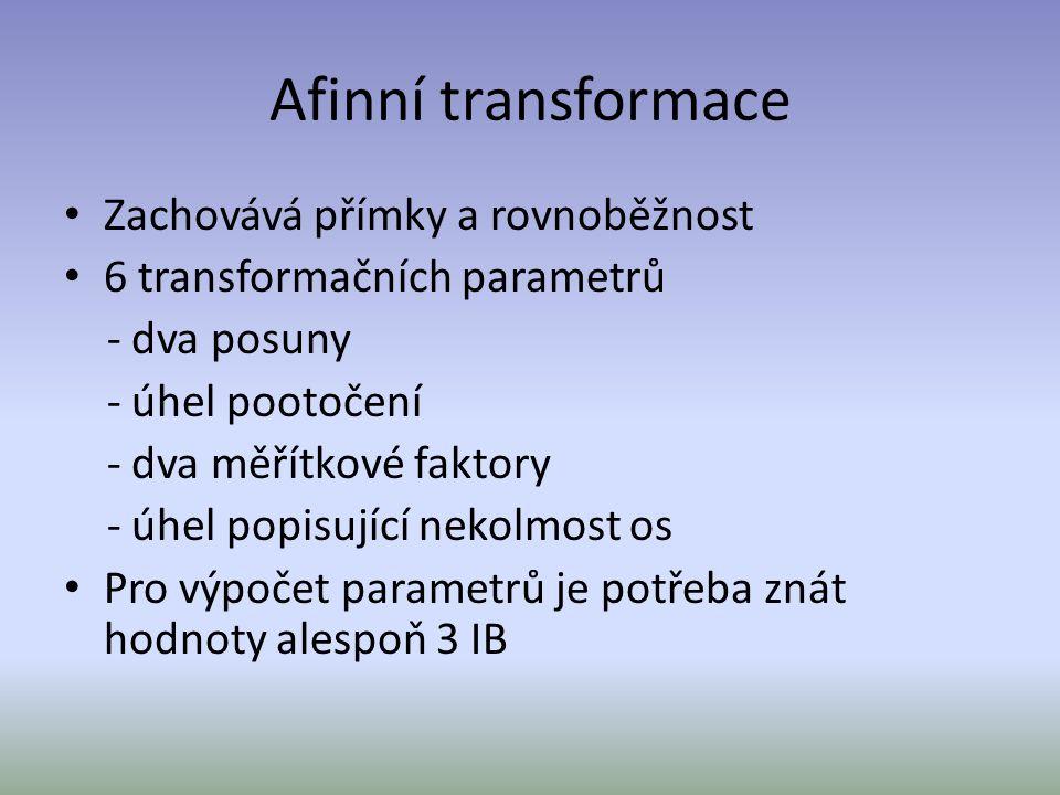Afinní transformace Zachovává přímky a rovnoběžnost 6 transformačních parametrů - dva posuny - úhel pootočení - dva měřítkové faktory - úhel popisujíc