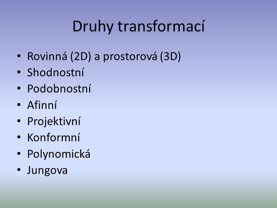 Druhy transformací Rovinná (2D) a prostorová (3D) Shodnostní Podobnostní Afinní Projektivní Konformní Polynomická Jungova