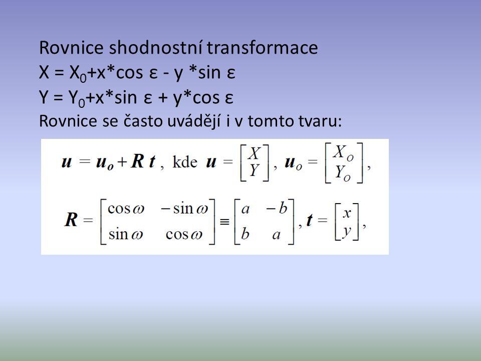Rovnice shodnostní transformace X = X 0 +x*cos ε - y *sin ε Y = Y 0 +x*sin ε + y*cos ε Rovnice se často uvádějí i v tomto tvaru: