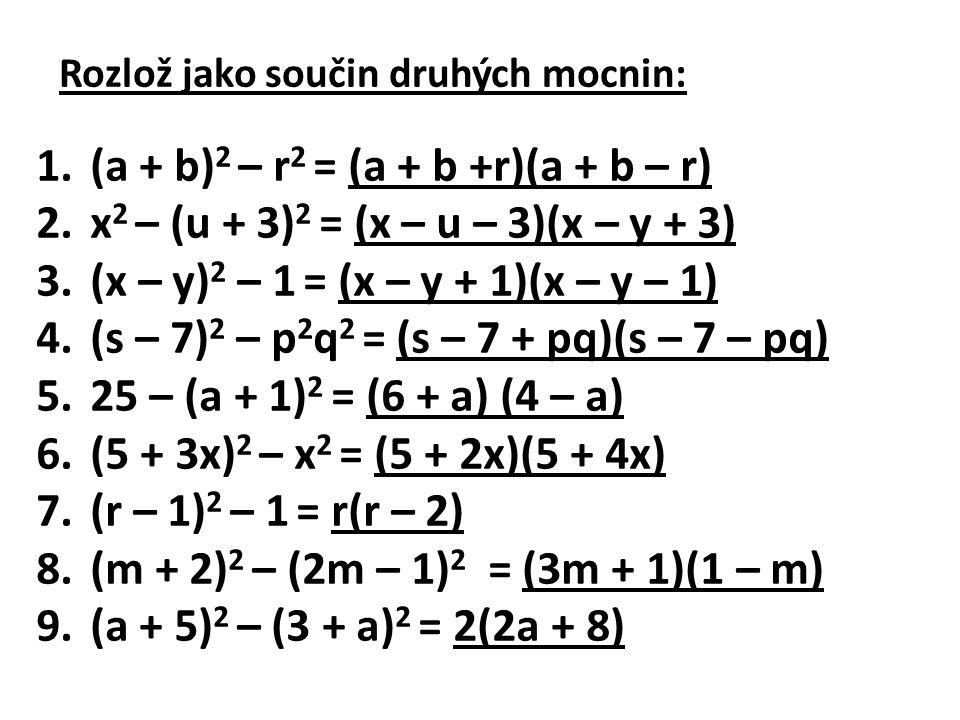 Rozlož jako součin druhých mocnin: 1.(a + b) 2 – r 2 = (a + b +r)(a + b – r) 2.x 2 – (u + 3) 2 = (x – u – 3)(x – y + 3) 3.(x – y) 2 – 1 = (x – y + 1)(