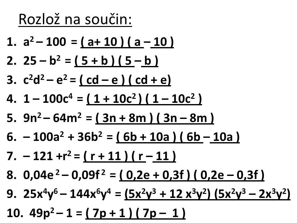 Rozlož na součin: 1.a 2 – 100 = ( a+ 10 ) ( a – 10 ) 2.25 – b 2 = ( 5 + b ) ( 5 – b ) 3.c 2 d 2 – e 2 = ( cd – e ) ( cd + e) 4.1 – 100c 4 = ( 1 + 10c