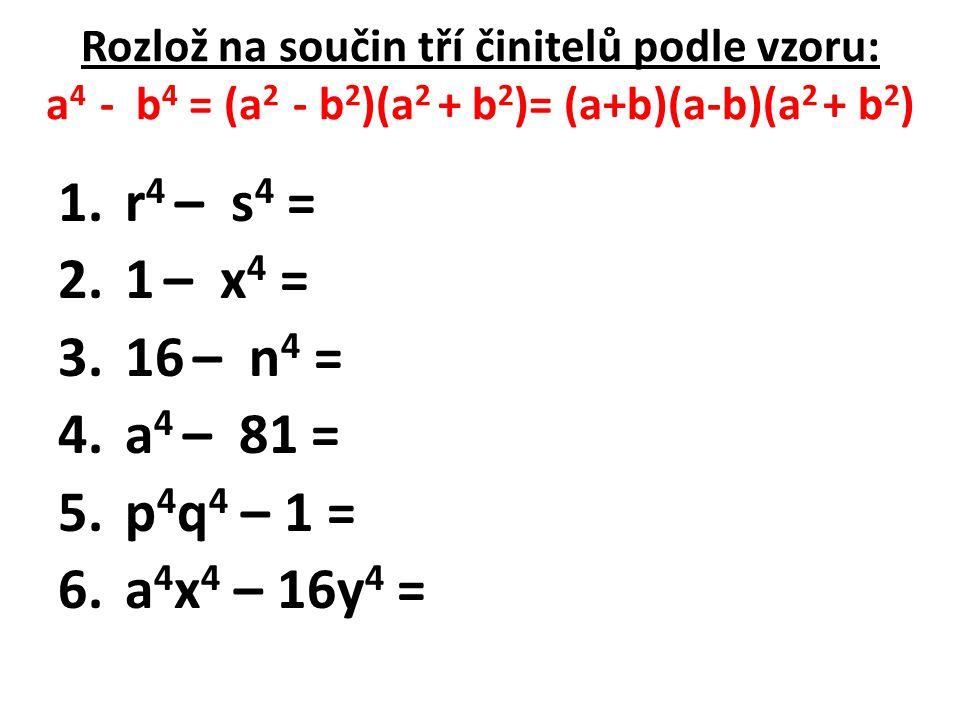 Rozlož na součin tří činitelů podle vzoru: a 4 - b 4 = (a 2 - b 2 )(a 2 + b 2 )= (a+b)(a-b)(a 2 + b 2 ) 1. r 4 – s 4 = 2. 1 – x 4 = 3. 16 – n 4 = 4. a