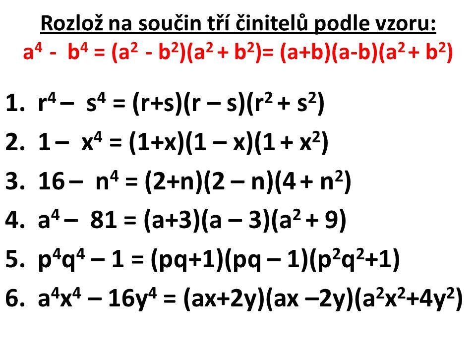 Rozlož na součin tří činitelů podle vzoru: a 4 - b 4 = (a 2 - b 2 )(a 2 + b 2 )= (a+b)(a-b)(a 2 + b 2 ) 1. r 4 – s 4 = (r+s)(r – s)(r 2 + s 2 ) 2. 1 –