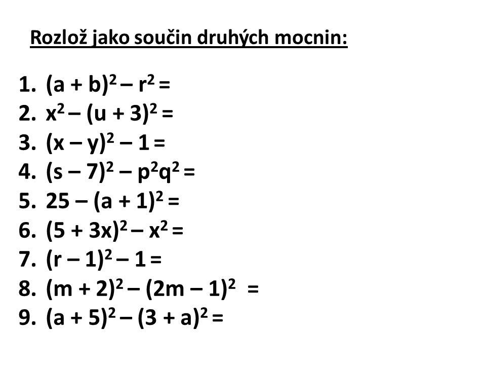 Rozlož jako součin druhých mocnin: 1.(a + b) 2 – r 2 = (a + b +r)(a + b – r) 2.x 2 – (u + 3) 2 = (x – u – 3)(x – y + 3) 3.(x – y) 2 – 1 = (x – y + 1)(x – y – 1) 4.(s – 7) 2 – p 2 q 2 = (s – 7 + pq)(s – 7 – pq) 5.25 – (a + 1) 2 = (6 + a) (4 – a) 6.(5 + 3x) 2 – x 2 = (5 + 2x)(5 + 4x) 7.(r – 1) 2 – 1 = r(r – 2) 8.(m + 2) 2 – (2m – 1) 2 = (3m + 1)(1 – m) 9.(a + 5) 2 – (3 + a) 2 = 2(2a + 8)